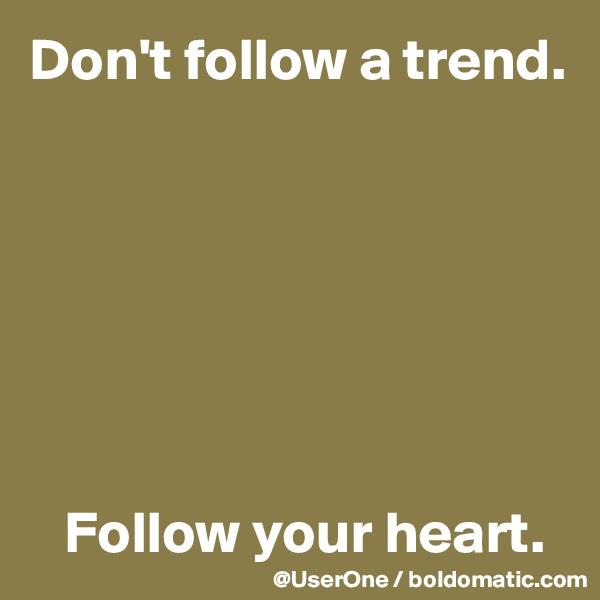 Don't follow a trend.           Follow your heart.