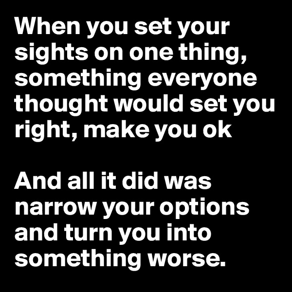 When you set your sights on one thing, something everyone thought would set you right, make you ok  And all it did was narrow your options and turn you into something worse.