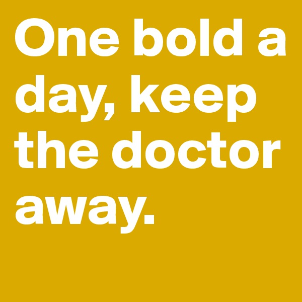 One bold a day, keep the doctor away.