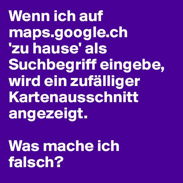 Wenn ich auf maps.google.ch 'zu hause' als Suchbegriff eingebe, wird ein zufälliger Kartenausschnitt angezeigt.   Was mache ich falsch?
