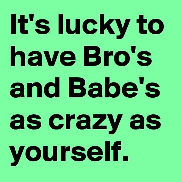 It's lucky to have Bro's and Babe's as crazy as yourself.