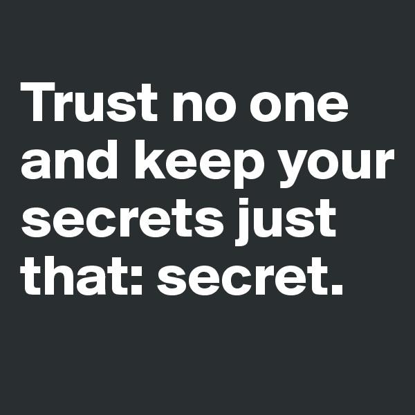 Trust no one and keep your secrets just that: secret.