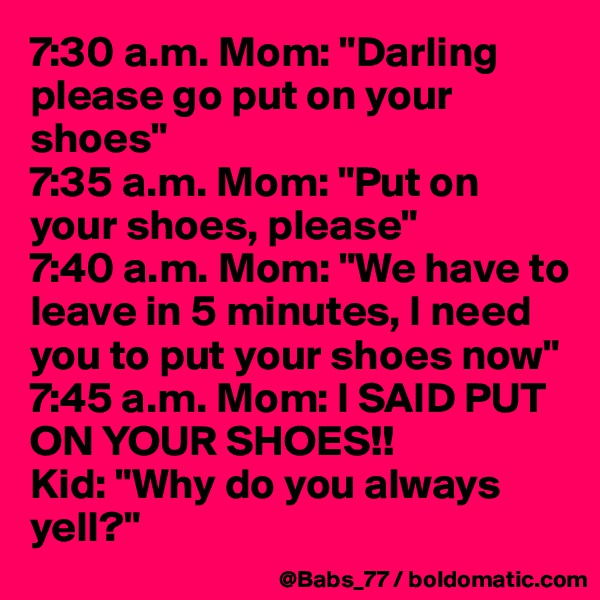"""7:30 a.m. Mom: """"Darling please go put on your shoes"""" 7:35 a.m. Mom: """"Put on your shoes, please"""" 7:40 a.m. Mom: """"We have to leave in 5 minutes, I need you to put your shoes now"""" 7:45 a.m. Mom: I SAID PUT ON YOUR SHOES!! Kid: """"Why do you always yell?"""""""