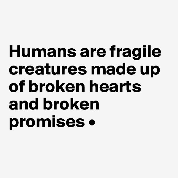 Humans are fragile creatures made up of broken hearts and broken promises •