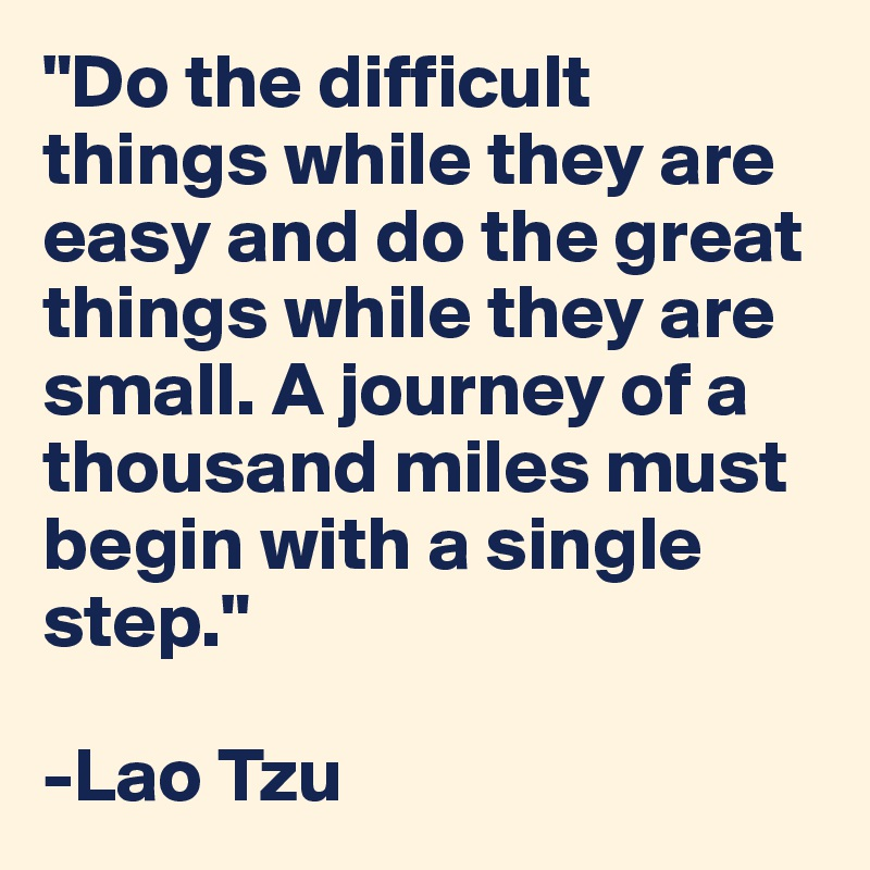 """Do the difficult things while they are easy and do the great things while they are small. A journey of a thousand miles must begin with a single step.""   -Lao Tzu"