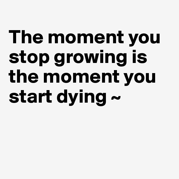 The moment you stop growing is the moment you start dying ~