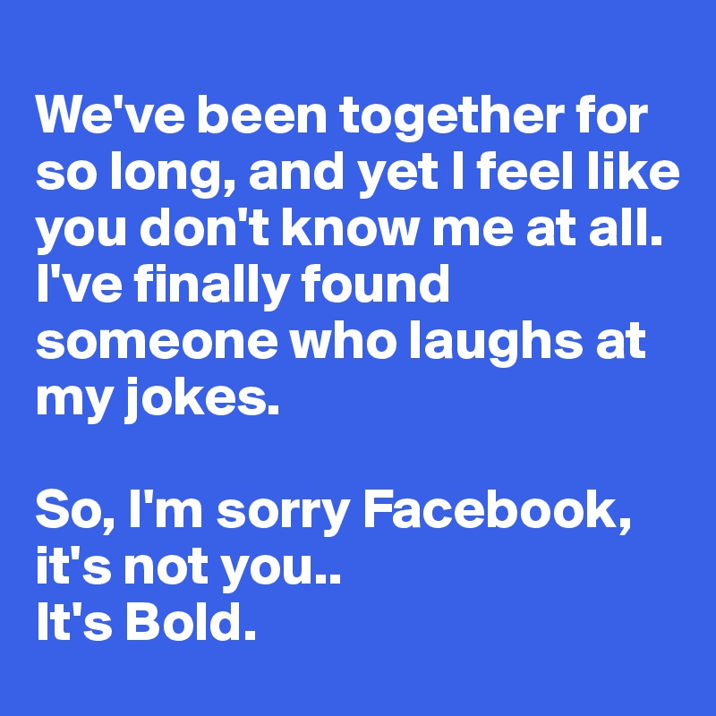 We've been together for so long, and yet I feel like you don't know me at all.  I've finally found someone who laughs at my jokes.  So, I'm sorry Facebook, it's not you.. It's Bold.