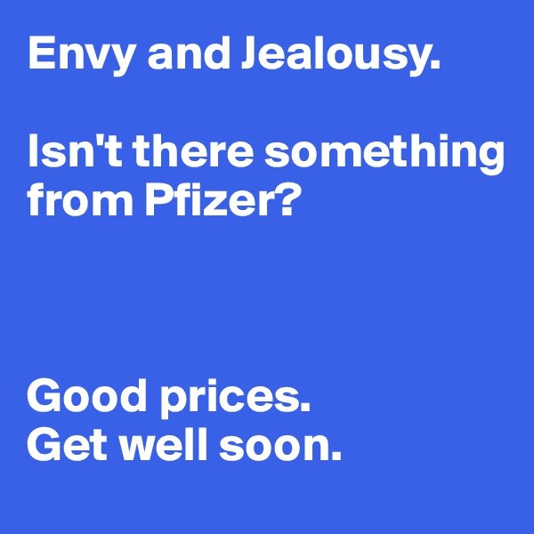 Envy and Jealousy.   Isn't there something from Pfizer?     Good prices.  Get well soon.