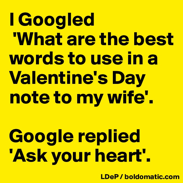 I Googled  'What are the best words to use in a Valentine's Day note to my wife'.   Google replied 'Ask your heart'.