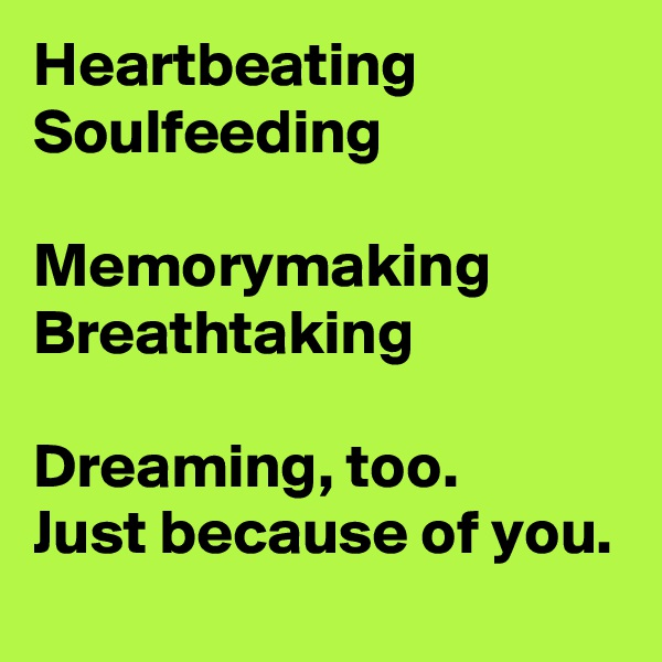 Heartbeating Soulfeeding  Memorymaking Breathtaking  Dreaming, too. Just because of you.