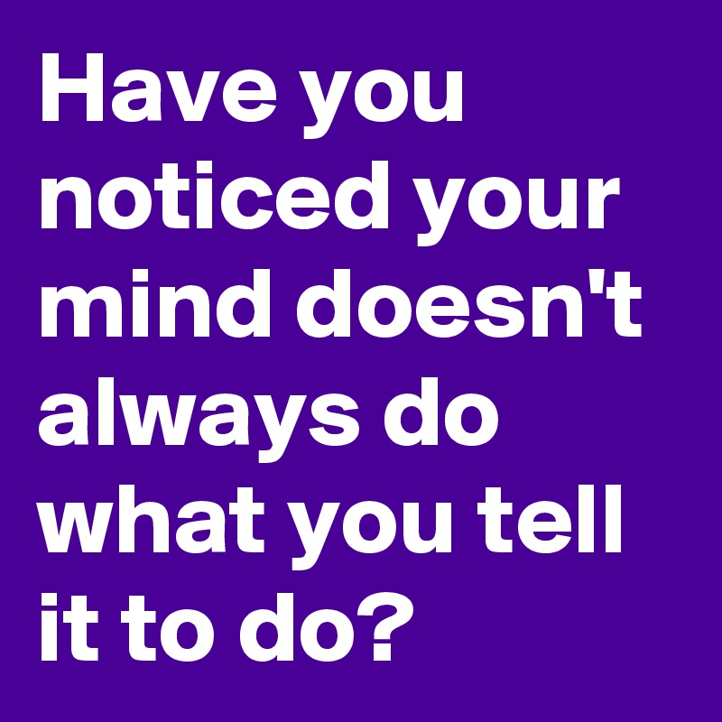 Have you noticed your mind doesn't always do what you tell it to do?