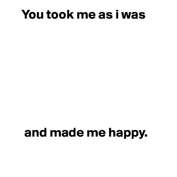 You took me as i was                and made me happy.