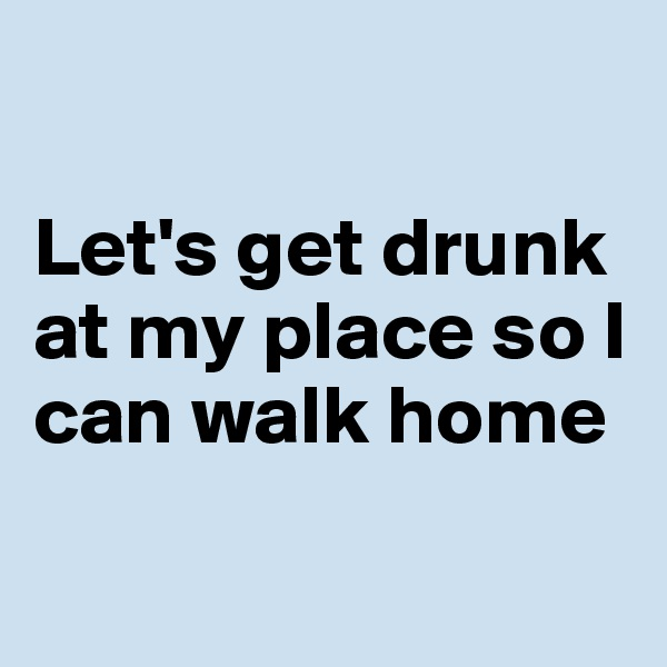 Let's get drunk at my place so I can walk home