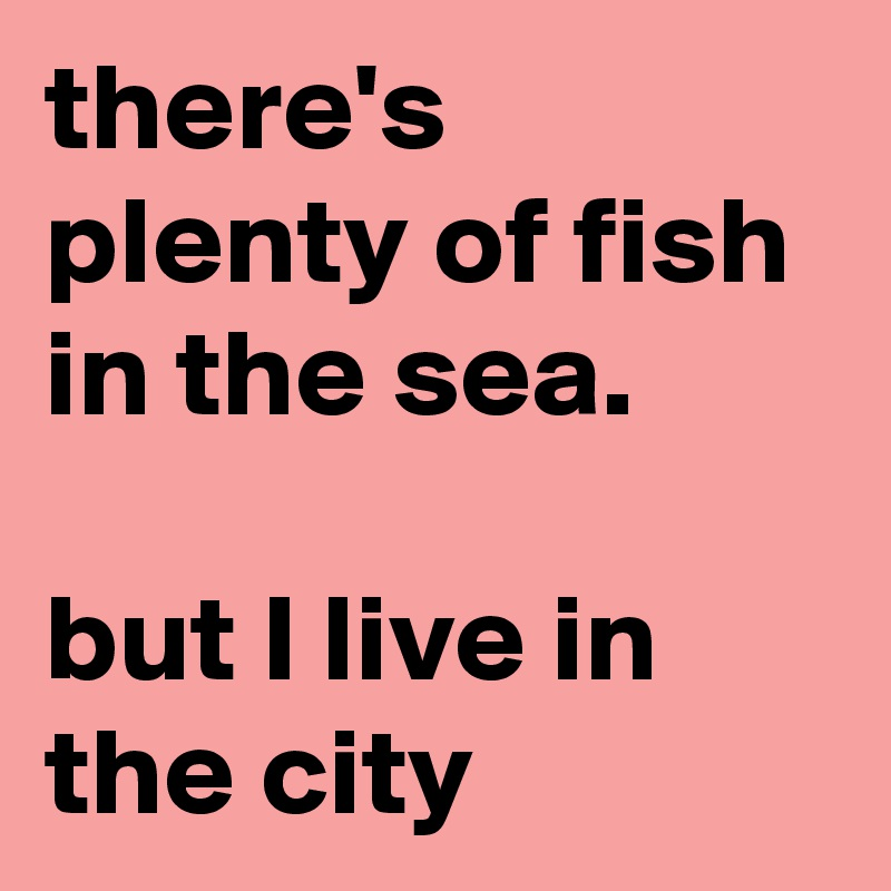 there's plenty of fish in the sea.   but I live in the city