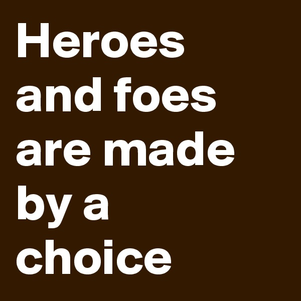 Heroes and foes are made by a choice