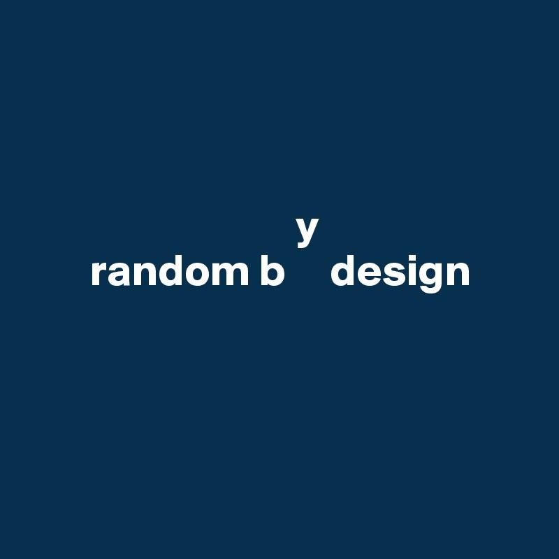 y        random b     design