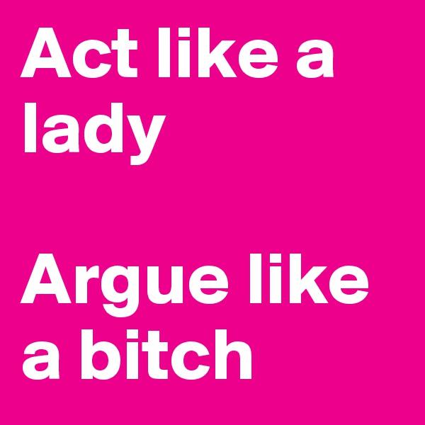 Act like a lady  Argue like a bitch
