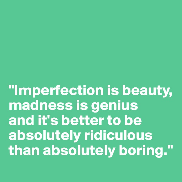 """""""Imperfection is beauty,  madness is genius  and it's better to be absolutely ridiculous  than absolutely boring."""""""