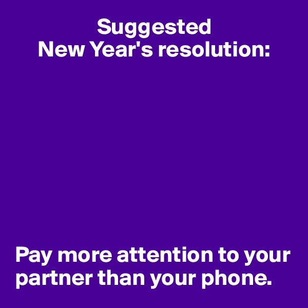 Suggested      New Year's resolution:         Pay more attention to your partner than your phone.
