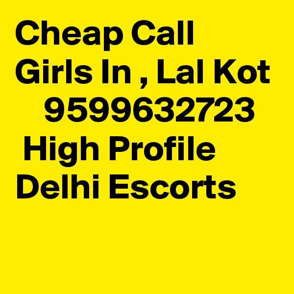 Cheap Call Girls In , Lal Kot     9599632723    High Profile Delhi Escorts