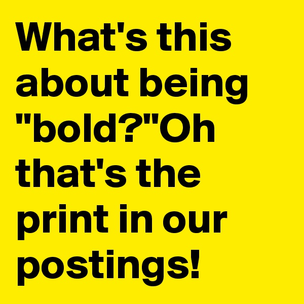 "What's this about being ""bold?""Oh that's the print in our postings!"