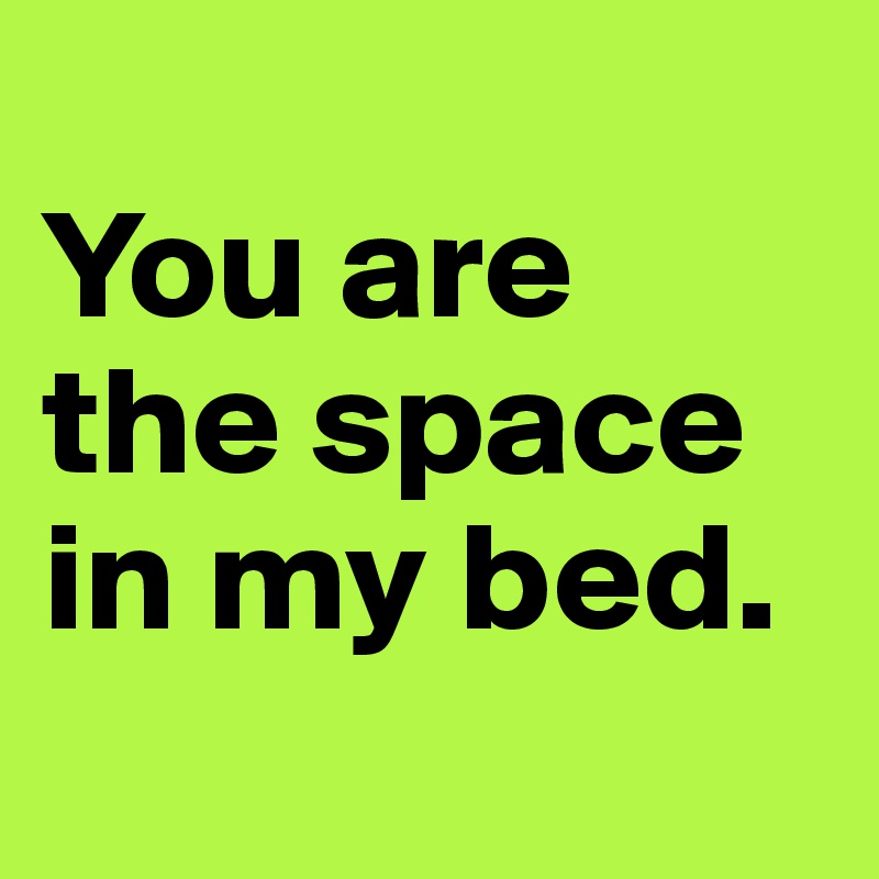 You are the space in my bed.