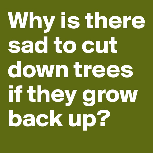 Why is there sad to cut down trees if they grow back up?
