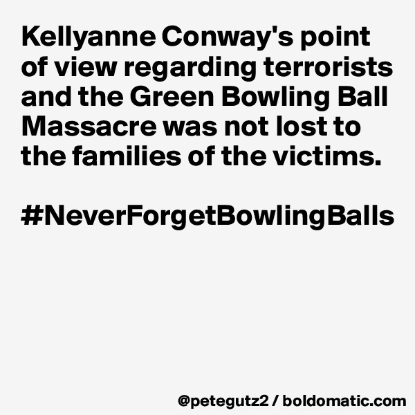 Kellyanne Conway's point of view regarding terrorists and the Green Bowling Ball Massacre was not lost to the families of the victims.   #NeverForgetBowlingBalls