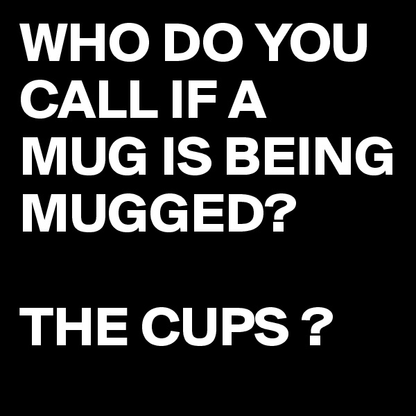 WHO DO YOU CALL IF A MUG IS BEING MUGGED?  THE CUPS ?