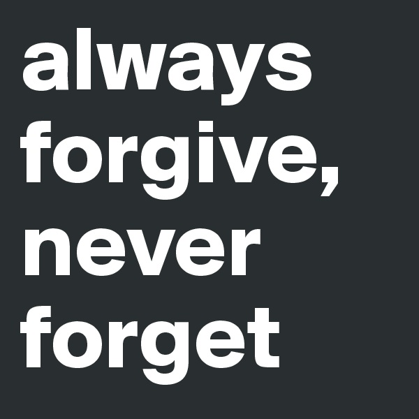 always forgive, never forget