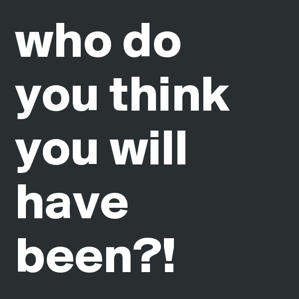 who do you think you will have been?!