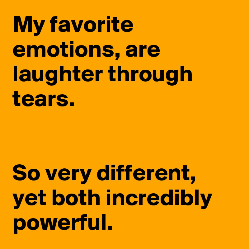 My favorite emotions, are laughter through tears.    So very different, yet both incredibly powerful.