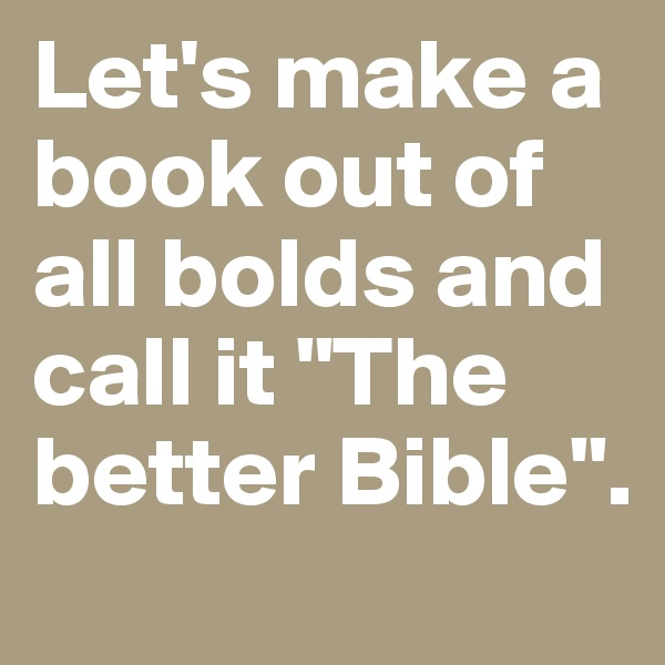 "Let's make a book out of all bolds and call it ""The better Bible""."