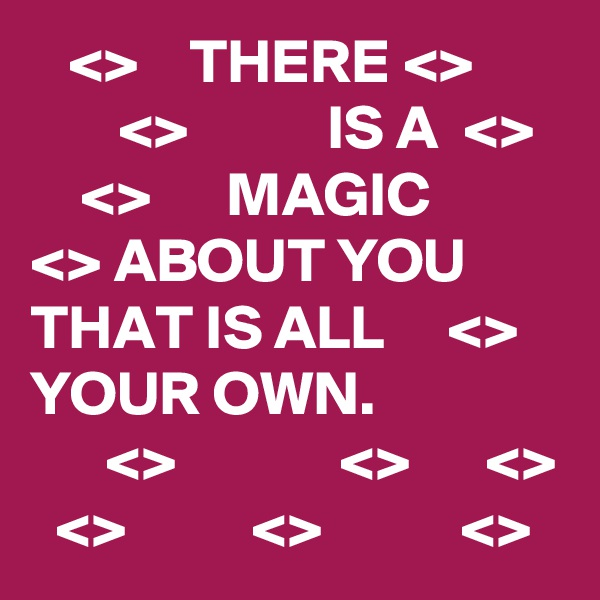 <>    THERE <>              <>           IS A  <>       <>      MAGIC     <> ABOUT YOU      THAT IS ALL     <> YOUR OWN.        <>             <>      <>   <>          <>           <>