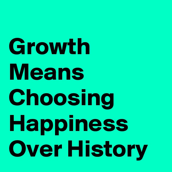 Growth Means Choosing Happiness Over History