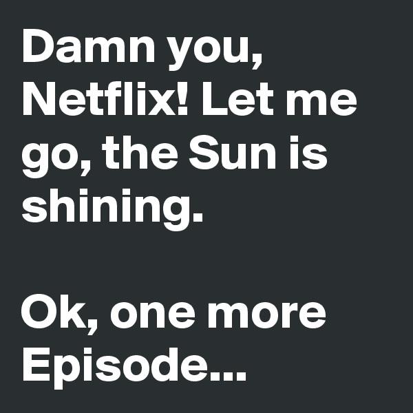 Damn you, Netflix! Let me go, the Sun is shining.   Ok, one more Episode...
