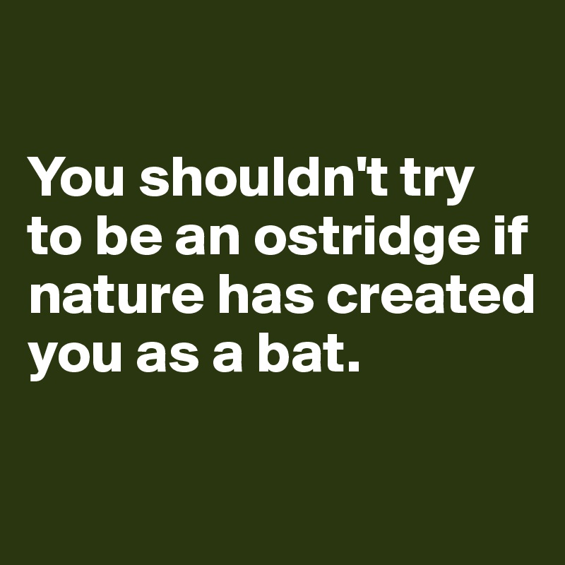 You shouldn't try to be an ostridge if nature has created you as a bat.