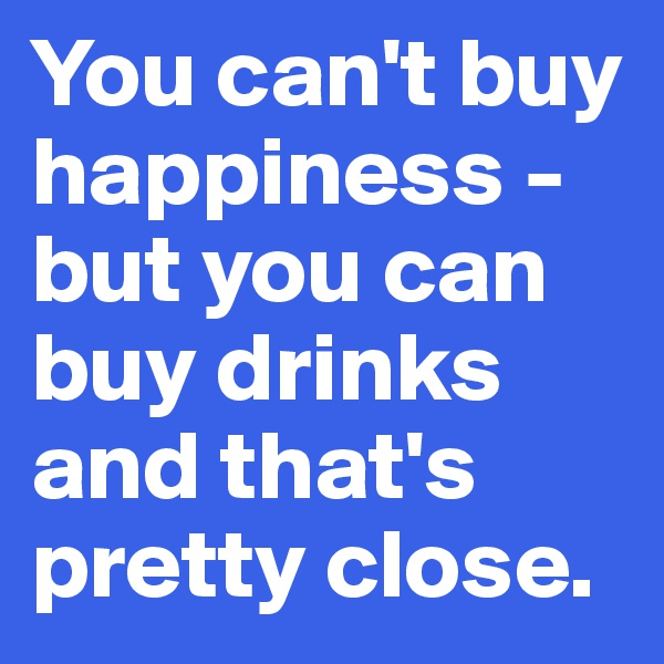 You can't buy happiness - but you can buy drinks and that's pretty close.