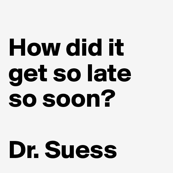How did it get so late so soon?  Dr. Suess
