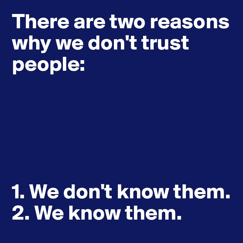 There are two reasons why we don't trust people:      1. We don't know them.  2. We know them.