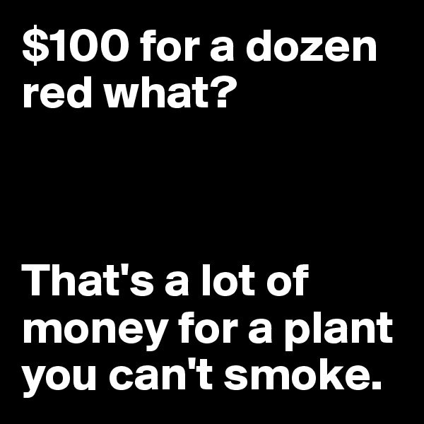 $100 for a dozen red what?    That's a lot of money for a plant you can't smoke.