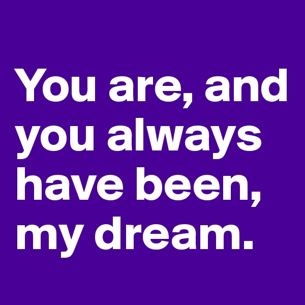 You are, and you always have been, my dream.
