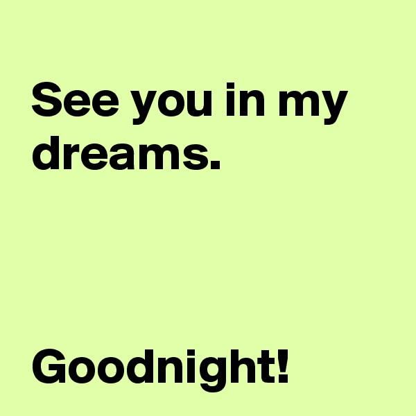 See you in my   dreams.     Goodnight!