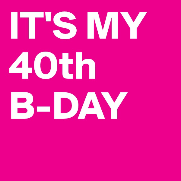 IT'S MY 40th  B-DAY