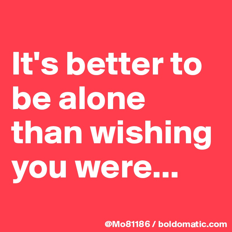 It's better to be alone than wishing you were...