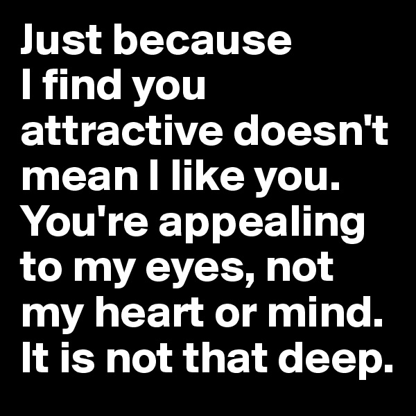 Just because  I find you attractive doesn't mean I like you. You're appealing to my eyes, not my heart or mind. It is not that deep.