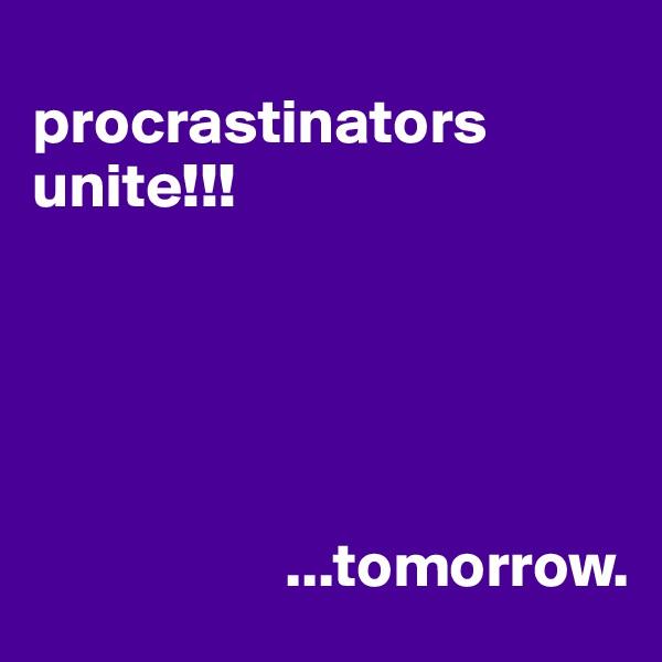 procrastinators unite!!!                          ...tomorrow.