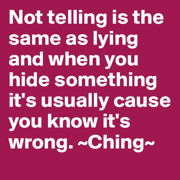 Not telling is the same as lying and when you hide something it's usually cause you know it's wrong. ~Ching~