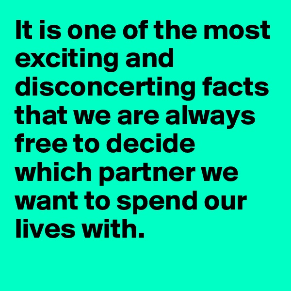 It is one of the most exciting and disconcerting facts that we are always free to decide which partner we want to spend our lives with.