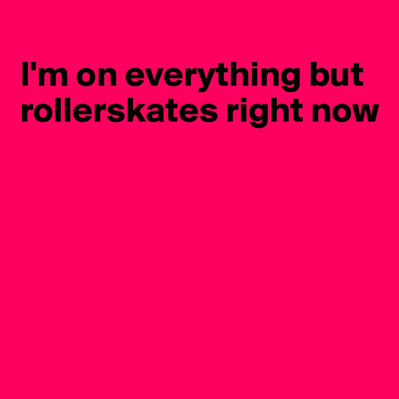 I'm on everything but rollerskates right now